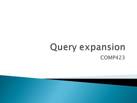 COMP423.  Query expansion  Two approaches ◦ Relevance feedback ◦ Thesaurus-based  Most Slides copied from ◦