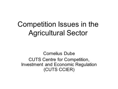 Competition Issues in the Agricultural Sector Cornelius Dube CUTS Centre for Competition, Investment and Economic Regulation (CUTS CCIER)