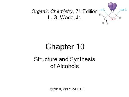 Chapter 10 © 2010,  Prentice Hall Organic Chemistry, 7 th Edition L. G. Wade, Jr. Structure and Synthesis of Alcohols.