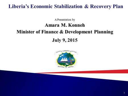 A Presentation by Amara M. Konneh Minister of Finance & Development Planning July 9, 2015 1.