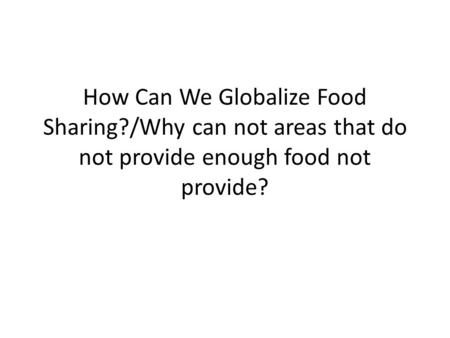 How Can We Globalize Food Sharing?/Why can not areas that do not provide enough food not provide?