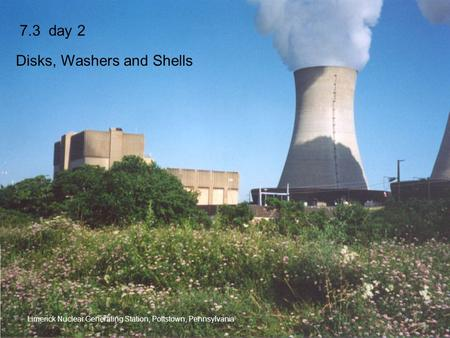 7.3 day 2 Disks, Washers and Shells Limerick Nuclear Generating Station, Pottstown, Pennsylvania.
