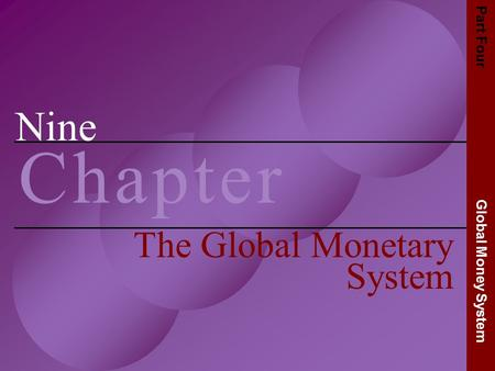 Nine C h a p t e rC h a p t e r The Global Monetary System Part Four Global Money System.