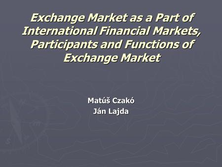 Exchange Market as a Part of International Financial Markets, Participants and Functions of Exchange Market Matúš Czakó Ján Lajda.