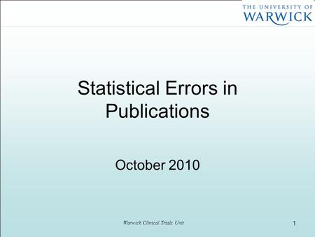 Warwick Clinical Trials Unit 1 Statistical Errors in Publications October 2010.