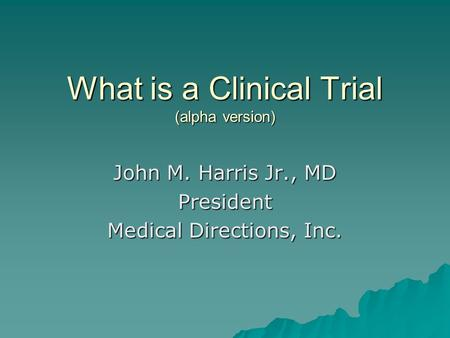 What is a Clinical Trial (alpha version) John M. Harris Jr., MD President Medical Directions, Inc.