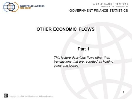 Copyright 2010, The World Bank Group. All Rights Reserved. 1 OTHER ECONOMIC FLOWS GOVERNMENT FINANCE STATISTICS Part 1 This lecture describes flows other.