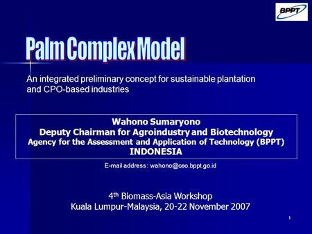 1 Wahono Sumaryono Deputy Chairman for Agroindustry and Biotechnology Agency for the Assessment and Application of Technology (BPPT) INDONESIA 4 th Biomass-Asia.