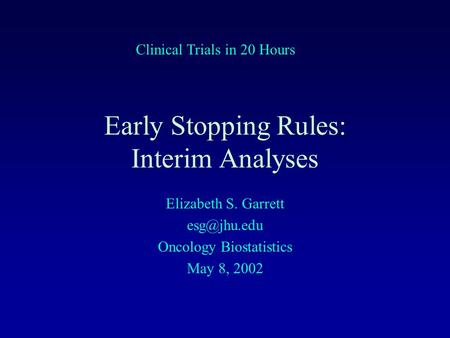 Early Stopping Rules: Interim Analyses Elizabeth S. Garrett Oncology Biostatistics May 8, 2002 Clinical Trials in 20 Hours.