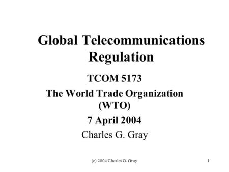 (c) 2004 Charles G. Gray1 Global Telecommunications Regulation TCOM 5173 The World Trade Organization (WTO) 7 April 2004 Charles G. Gray.