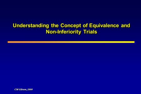 Understanding the Concept of Equivalence and Non-Inferiority Trials CM Gibson, 2000.