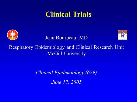 Clinical Trials Jean Bourbeau, MD Respiratory Epidemiology and Clinical Research Unit McGill University Clinical Epidemiology (679) June 17, 2005.