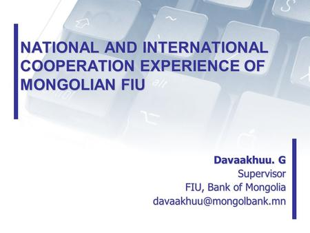 NATIONAL AND INTERNATIONAL COOPERATION EXPERIENCE OF MONGOLIAN FIU Davaakhuu. G Supervisor Supervisor FIU, Bank of Mongolia