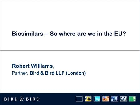 Biosimilars – So where are we in the EU? Robert Williams, Partner, Bird & Bird LLP (London)