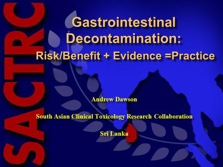 South Asian Clinical Toxicology Research Collaboration Gastrointestinal Decontamination: Risk/Benefit + Evidence =Practice Andrew Dawson South Asian Clinical.
