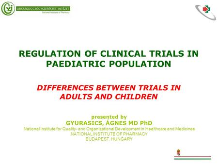 REGULATION OF CLINICAL TRIALS IN PAEDIATRIC POPULATION DIFFERENCES BETWEEN TRIALS IN ADULTS AND CHILDREN presented by GYURASICS, ÁGNES MD PhD National.