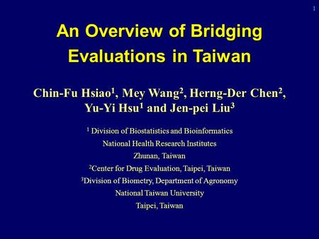 1 An Overview of Bridging Evaluations in Taiwan Chin-Fu Hsiao 1, Mey Wang 2, Herng-Der Chen 2, Yu-Yi Hsu 1 and Jen-pei Liu 3 1 Division of Biostatistics.