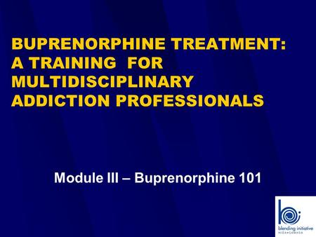 BUPRENORPHINE TREATMENT: A TRAINING FOR MULTIDISCIPLINARY ADDICTION PROFESSIONALS Module III – Buprenorphine 101.