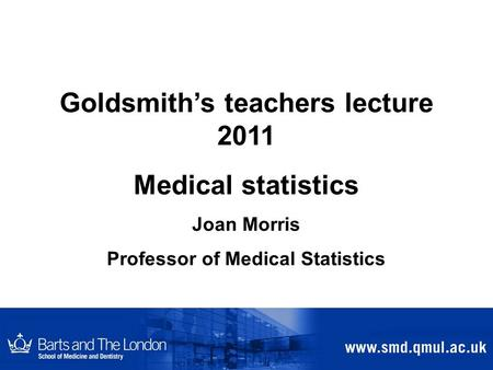 Goldsmith's teachers lecture 2011 Medical statistics Joan Morris Professor of Medical Statistics.
