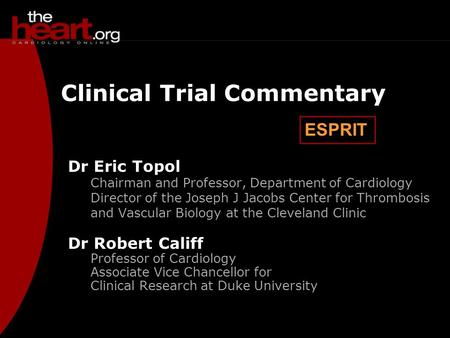 ESPRIT Clinical Trial Commentary Dr Eric Topol Chairman and Professor, Department of Cardiology Director of the Joseph J Jacobs Center for Thrombosis and.