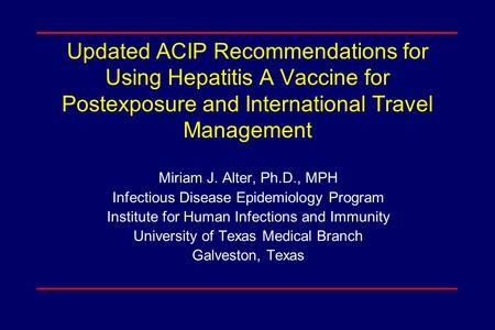 Updated ACIP Recommendations for Using Hepatitis A Vaccine for Postexposure and International Travel Management Miriam J. Alter, Ph.D., MPH Infectious.
