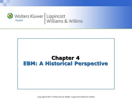 Copyright © 2011 Wolters Kluwer Health | Lippincott Williams & Wilkins Chapter 4 EBM: A Historical Perspective.
