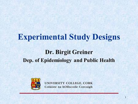 1 Experimental Study Designs Dr. Birgit Greiner Dep. of Epidemiology and Public Health.