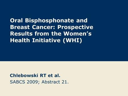 Oral Bisphosphonate and Breast Cancer: Prospective Results from the Women's Health Initiative (WHI) Chlebowski RT et al. SABCS 2009; Abstract 21.