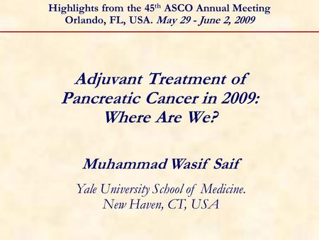 Adjuvant Treatment of Pancreatic Cancer in 2009: Where Are We? Muhammad Wasif Saif Yale University School of Medicine. New Haven, CT, USA Highlights from.