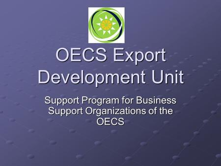 OECS Export Development Unit Support Program for Business Support Organizations of the OECS.