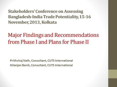 Stakeholders' Conference on Assessing Bangladesh-India Trade Potentiality, 15-16 November, 2013, Kolkata Prithviraj Nath, Consultant, CUTS International.