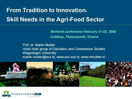From Tradition to Innovation. Skill Needs in the Agri-Food Sector Prof. dr. Martin Mulder Head chair group of Education and Competence Studies Wageningen.