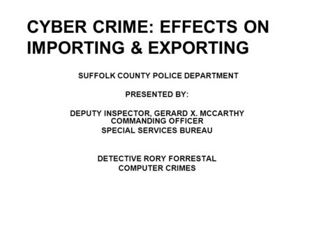 CYBER CRIME: EFFECTS ON IMPORTING & EXPORTING SUFFOLK COUNTY POLICE DEPARTMENT PRESENTED BY: DEPUTY INSPECTOR, GERARD X. MCCARTHY COMMANDING OFFICER SPECIAL.
