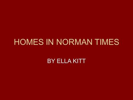 HOMES IN NORMAN TIMES BY ELLA KITT. MOTTE AND BAILEY CASTLES The Normans captured an area where they could build a fort or castle where they would be.