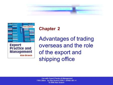 Use with Export Practice & Management Fifth Edition by Alan Branch ISBN 1–84480–081–4 © 2006 Alan Branch Chapter 2 Advantages of trading overseas and the.