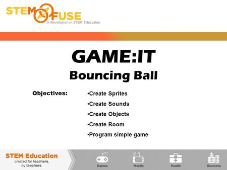 GAME:IT Bouncing Ball Objectives: Create Sprites Create Sounds Create Objects Create Room Program simple game.
