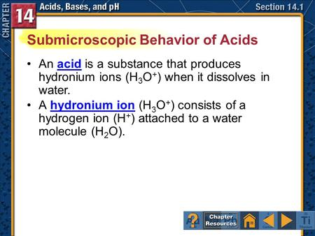 Section 14.1 An acid is a substance that produces hydronium ions (H 3 O + ) when it dissolves in water.acid A hydronium ion (H 3 O + ) consists of a hydrogen.