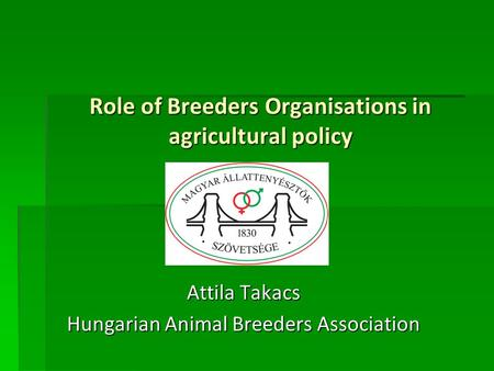 Role of Breeders Organisations in agricultural policy Attila Takacs Hungarian Animal Breeders Association.