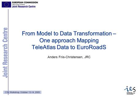 1 CSL Workshop, October 13-14, 2005 From Model to Data Transformation – One approach Mapping TeleAtlas Data to EuroRoadS Anders Friis-Christensen, JRC.
