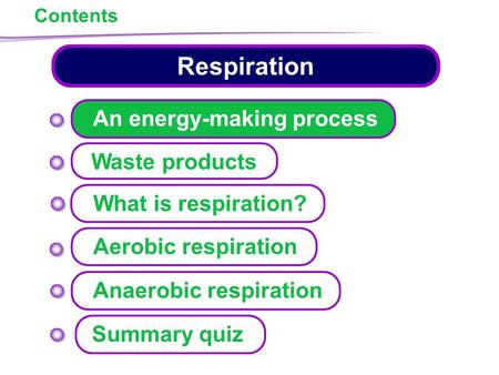 Contents Respiration Waste products Aerobic respiration Anaerobic respiration What is respiration? An energy-making process Summary quiz.