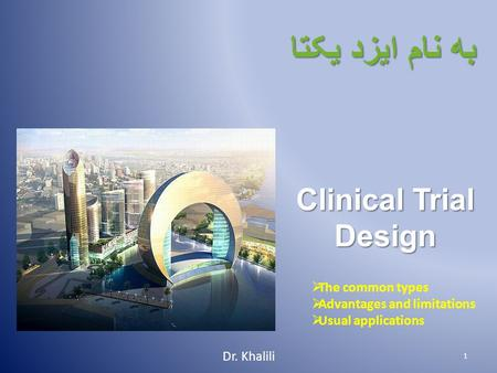 به نام ايزد يکتا Clinical Trial Design Dr. Khalili 1  The common types  Advantages and limitations  Usual applications.