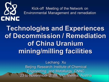 Technologies and Experiences of Decommission / Remediation of China Uranium mining/milling facilities Kick-off Meeting of the Network on Environmental.
