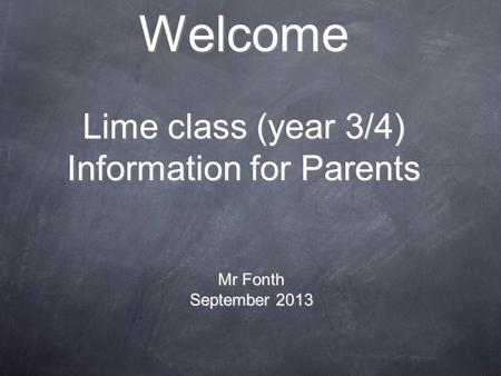 Welcome Lime class (year 3/4) Information for Parents Mr Fonth September 2013.