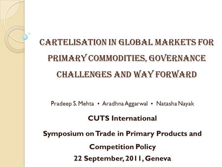 CARTELISATION IN GLOBAL MARKETS FOR PRIMARY COMMODITIES, GOVERNANCE CHALLENGES AND WAY FORWARD Pradeep S. Mehta Aradhna Aggarwal Natasha Nayak CUTS International.