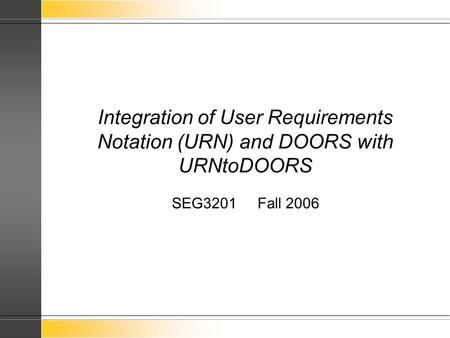 Integration of User Requirements Notation (URN) and DOORS with URNtoDOORS SEG3201 Fall 2006.