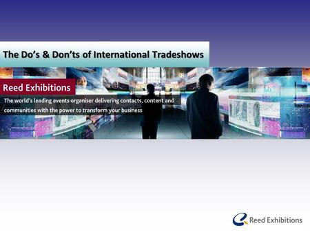 The Do's & Don'ts of International Tradeshows. Agenda Reed Exhibitions – Introduction Strategic Partnerships How to prepare for an International Tradeshow.