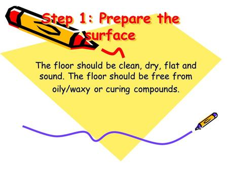 Step 1: Prepare the surface The floor should be clean, dry, flat and sound. The floor should be free from oily/waxy or curing compounds.