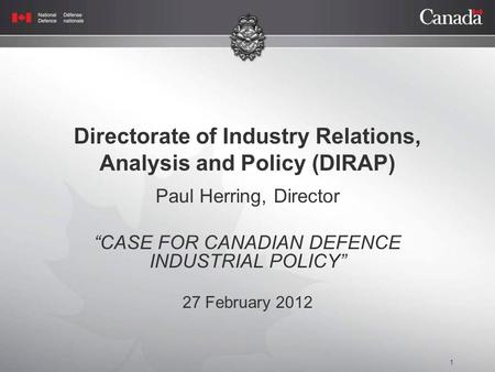 "1 Directorate of Industry Relations, Analysis and Policy (DIRAP) Paul Herring, Director ""CASE FOR CANADIAN DEFENCE INDUSTRIAL POLICY"" 27 February 2012."