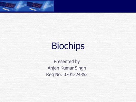 Biochips Presented by Anjan Kumar Singh Reg No. 0701224352.