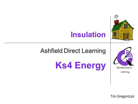 Insulation Ashfield Direct Learning Tim Gregorczyk Your Photo Will go Here! Ks4 Energy.